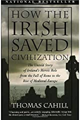 How the Irish Saved Civilization: The Untold Story of Ireland's Heroic Role From the Fall of Rome to the Rise of Medieval Europe (The Hinges of History) Paperback