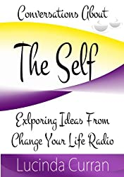 Conversations About The Self: Exploring Ideas From Change Your Life Radio