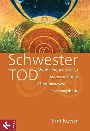 Schwester Tod: Weibliche Trauerkultur - Abschiedsrituale, Gedenkbräuche, Erinnerungsfeste Taschenbuch – 19. April 2010 Erni Kutter Gedenkbräuche Kösel-Verlag 3466368774