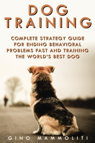 Dog Training: Complete Strategy Guide for Ending Behavioral Problems Fast and Training the World's Best Dog; Includes Positive Reinforcement and Other Dog Training Methods