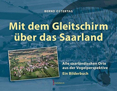 Mit dem Gleitschirm über das Saarland: 443 saarländische Orte aus der Vogelperspektive – Ein Bilderbuch