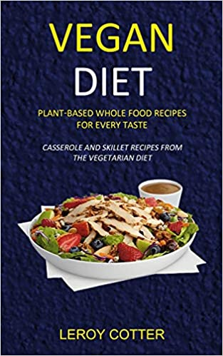 Vegan Diet: Plant-Based Whole Food Recipes for Every Taste (Casserole and Skillet Recipes from the Vegetarian Diet)