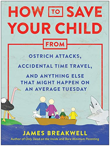 How to Save Your Child from Ostrich Attacks, Accidental Time Travel, and Anything Else That Might Happen on an Average Tuesday por James Breakwell