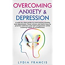 Overcoming Anxiety & Depression: A step-by-step guide to overcoming anxiety and depression, lower stress and learn how to practice self-love and self-compassion ... Affirmations, Happiness, stress management)