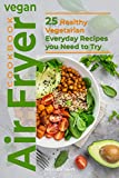 Vegan Air Fryer Cookbook: 25 Healthy Vegetarian Everyday Recipes you Need to Try
