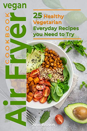 Vegan Air Fryer Cookbook: 25 Healthy Vegetarian Everyday Recipes you Need to Try by Ann Brown