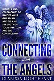 Connecting with the Angels: Rituals and Ceremonies to Invoke Your Guardian Angels and Strengthen Your Spiritual Angelic Connection