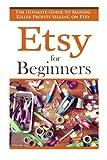 Etsy for Beginners: The Ultimate Guide to Earning Killer Profits Selling on Etsy! (Etsy - Etsy Business - Etsy for Beginners - How to Sell on Etsy - Selling on Etsy - Etsy Marketing - Etsy 101)