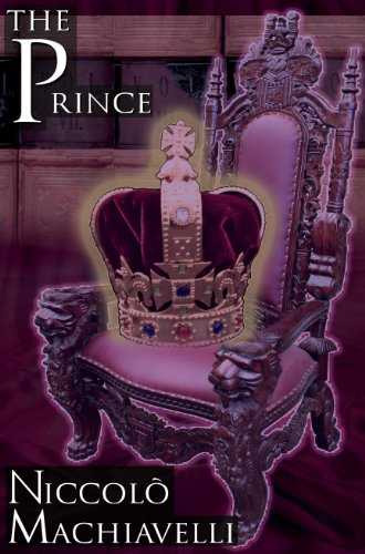The Prince: Niccolo Machiavelli's Classic Study in Leadership, Rising to Power, and Maintaining Authority, Originally Ti