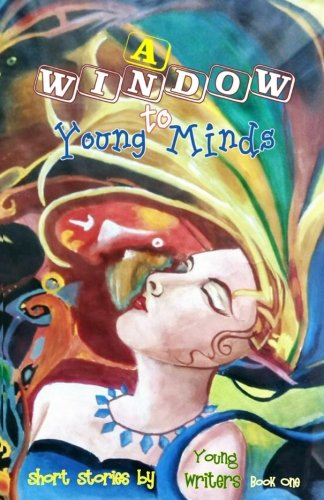 A Window to Young Minds (Short Stories by Young Writers) (Volume 1)