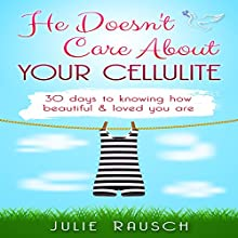 He Doesn't Care About Your Cellulite: 30 days to knowing how beautiful & loved you are Audiobook by Julie Rausch Narrated by Rose Bennett