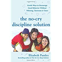 The No-Cry Discipline Solution: Gentle Ways to Encourage Good Behavior Without Whining, Tantrums, and Tears: Foreword by Tim Seldin