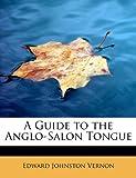 A Guide to the Anglo-Salon Tongue, Edward Johnston Vernon, 1241662134