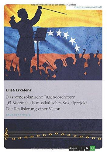 Das venezolanische Jugendorchester El Sistema als musikalisches Sozialprojekt. Die Realisierung einer Vision