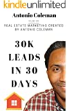 30K Leads in 30 Days: Real Estate Marketing Created by Antonio Coleman: Creative Real Estate Marketing Lead Generation