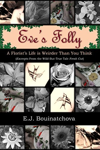 Eve's Folly: A Florist's Life is Weirder Than You Think: Excerpts From the Wild-But-True Tale Fresh Cut - From The Heart Florist