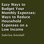 Easy Ways to Budget Your Monthly Expenses: Ways to Reduce Household Expenses on a Low Income | Sabrina Kendall