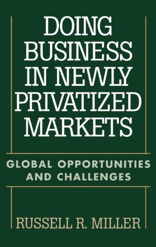Doing Business in Newly Privatized Markets: Global Opportunities and Challenges (Doing Business In Latin America Challenges And Opportunities)
