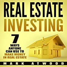 Real Estate Investing: 7 Ways ANYONE Can Use to Make Money in Real Estate Audiobook by Mark Atwood Narrated by Jon Wilkins