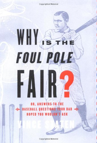 Poles Pole Foul (Why Is The Foul Pole Fair?: (Or, Answers to the Baseball Questions Your Dad Hoped You Wouldn't Ask))