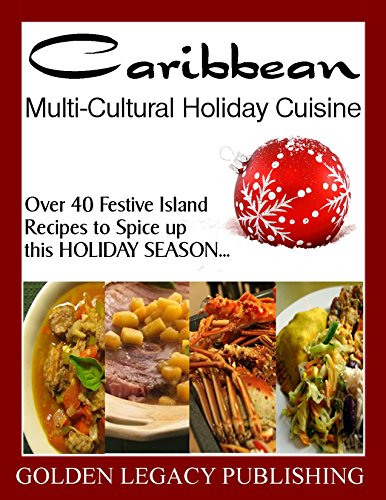 Caribbean Multi-Cultural Holiday Cuisine: Over 40 Festive Island Recipes to Spice up this HOLIDAY SEASON… by Golden Legacy Publishing