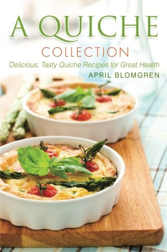 A Quiche Collection: Delicious, Tasty Quiche Recipes for Great Health by April Blomgren