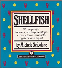 Shellfish: 85 recipes for lobsters, shrimp, scallops, crabs, clams mussels, oysters, and squid (Particular Palate Cookbook)
