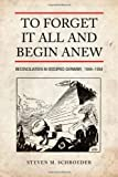 To Forget It All and Begin Anew : Reconciliation in Occupied Germany, 1944-1954, Schroeder, Steven M., 1442613998