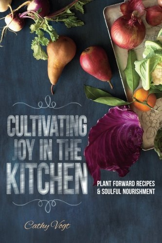 Cultivating Joy in the kitchen: Plant Forward Recipes & Soulful ()