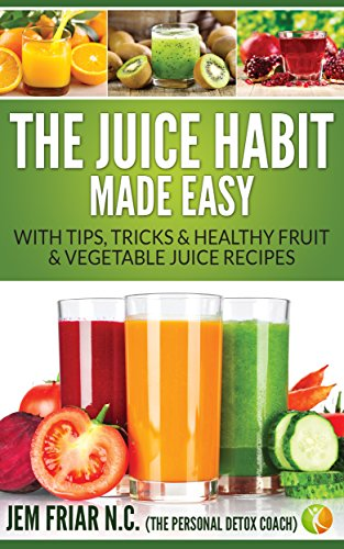 The Juice Habit Made Easy: with tips, tricks & healthy fruit & vegetable juice recipes. (The Personal Detox Coach's Simple Guide To Healthy Living Series Book 1) by Jem Friar
