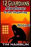 12 Guardians: Abraham - in the Beginning Book 5, Tim Hamblin, 1495217930