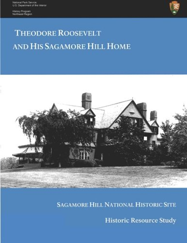 Theodore Roosevelt Sagamore Hill (Theodore  Roosevelt and His Sagamore Hill Home: Historic Resource Study Sagamore Hill National Historic Site)