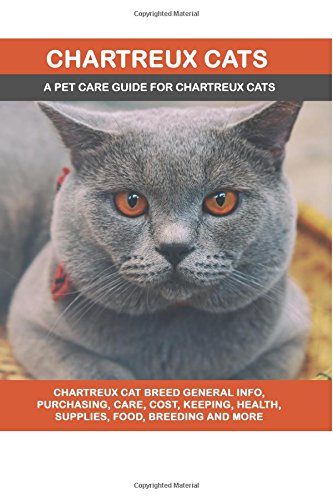 Chartreux Cats: Chartreux Cat Breed General Info, Purchasing, Care, Cost, Keeping, Health, Supplies, Food, Breeding and More Included! A Pet Care Guide for Chartreux Cats pdf epub