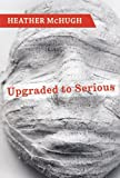 Upgraded to Serious, Heather McHugh, 1556593066