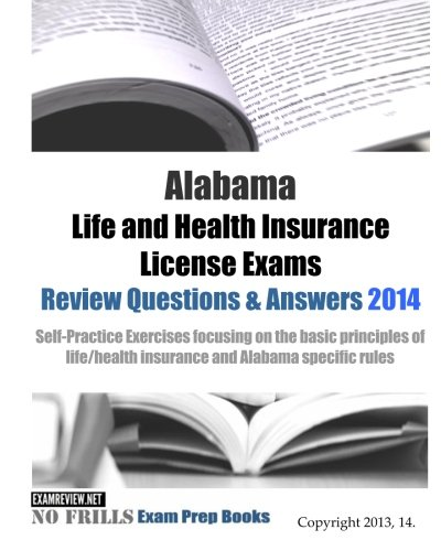 Download Alabama Life and Health Insurance License Exams Review Questions & Answers 2014: Self-Practice Exercises focusing on the basic principles of life/health insurance and Alabama specific rules Pdf