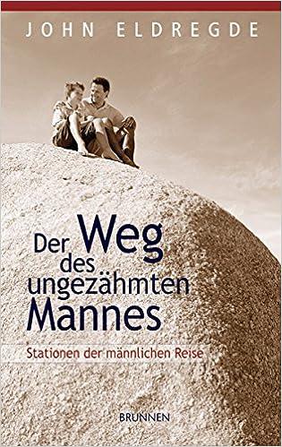 Der Weg des ungezähmten Mannes: Stationen der männlichen Reise (German Edition)
