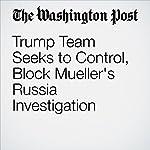 Trump Team Seeks to Control, Block Mueller's Russia Investigation | Carol D. Leonnig,Ashley Parker,Rosalind S. Helderman,Tom Hamburger