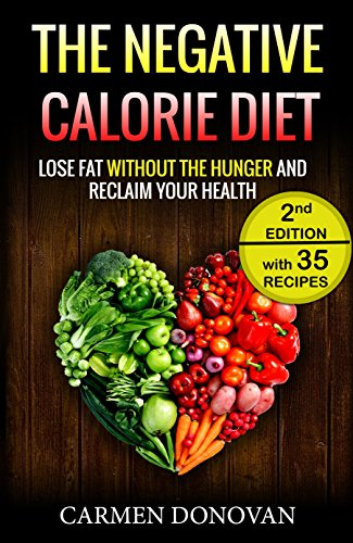Negative Calorie Diet: Lose Fat Without The Hunger And Reclaim Your Health - 35 Recipes Included (Breakfast, Lunch, Dinner & Snacks) by Carmen Donovan