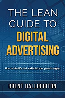 The Lean Guide To Digital Advertising: How to Identify, Test, and Build Your Growth Engine by [Halliburton, Brent]