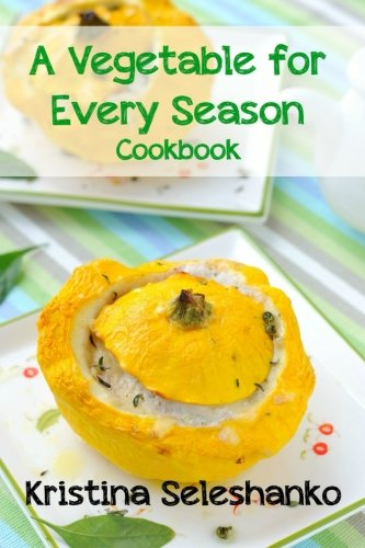 A Vegetable for Every Season Cookbook: Easy & Delicious Seasonal Vegetable Recipes from the Vegetable Garden, Farmer's Market, or Grocery Store