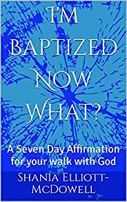 I'm Baptized Now What?: A Seven Day Affirmation for your walk with