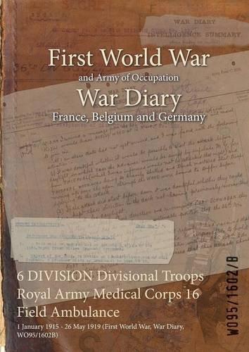 Download 6 Division Divisional Troops Royal Army Medical Corps 16 Field Ambulance: 1 January 1915 - 26 May 1919 (First World War, War Diary, Wo95/1602b) pdf
