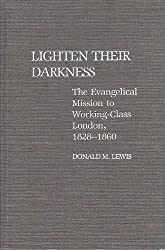 Lighten Their Darkness: Evangelical Mission to Working-class London, 1828-60 (Contributions to the Study of Religion)