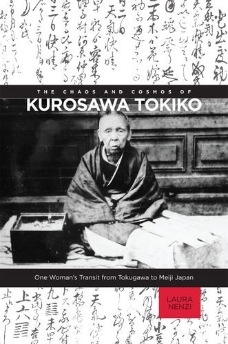 The Chaos and Cosmos of Kurosawa Tokiko: One Woman's Transit from Tokugawa to Meiji Japan