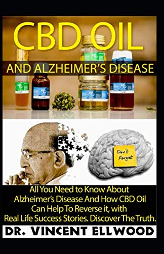 CBD Oil And Alzheimer's Disease: All You Need to Know About  Alzheimer's Disease And How CBD Oil Can Help To Reverse it, with  Real Life Success Stories. Discover The Truth.
