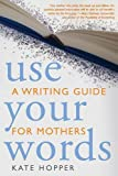 Use Your Words: A Writing Guide for Mothers
