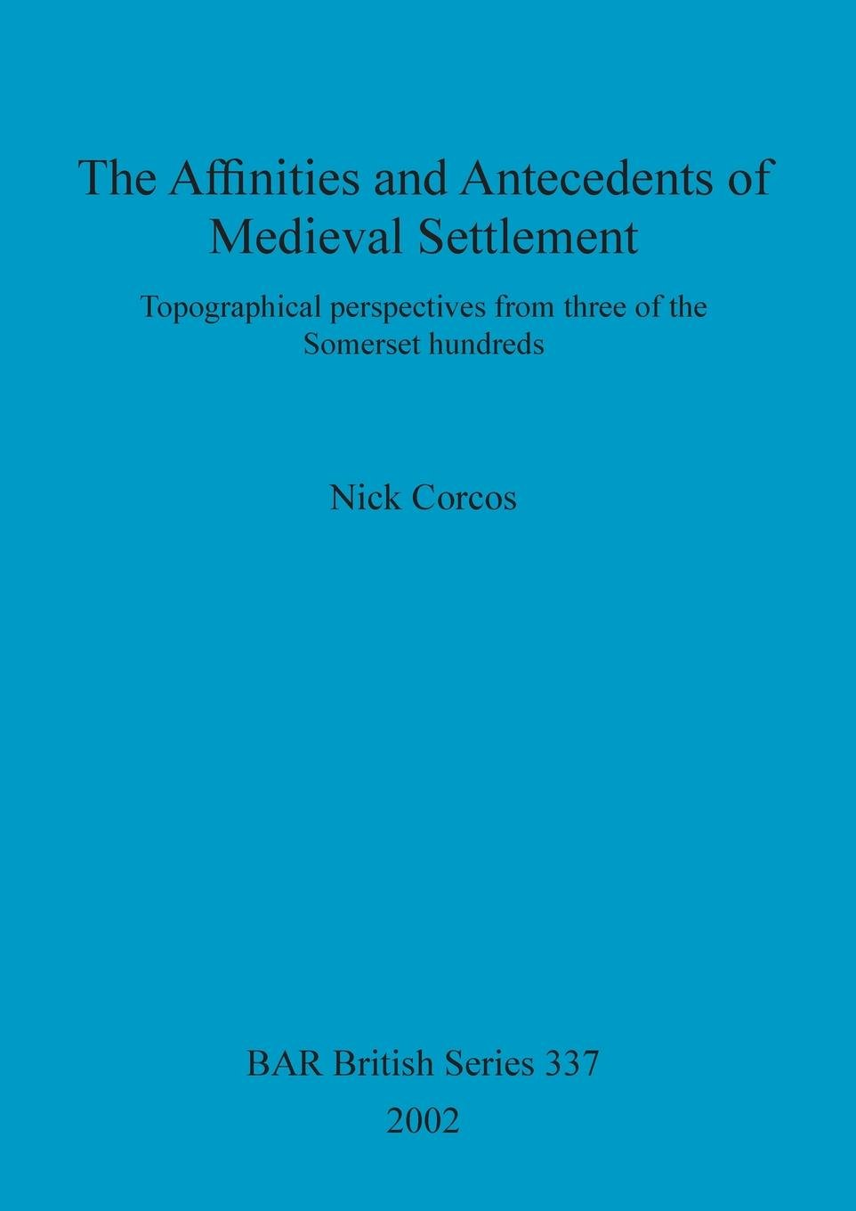 Download The Affinities and Antecedents of Medieval Settlement: Topographical perspectives from three of the Somerset hundreds (BAR Archaeopress) pdf epub