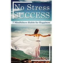 No Stress Success: 7 Mindfulness Habits for Happiness