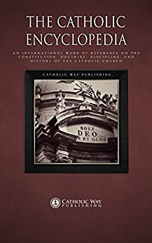 The Catholic Encyclopedia: An International Work of Reference on the Constitution, Doctrine, Discipline, and History of the Catholic Church by [Charles G. Herbermann]