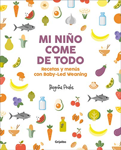 Mi niño come de todo (Todo lo que tienes que saber sobre Baby-led Weaning) / My Child Eats Everything (All You Need to Know About Baby-Led Weaning) (Spanish Edition) by Begoña Prats